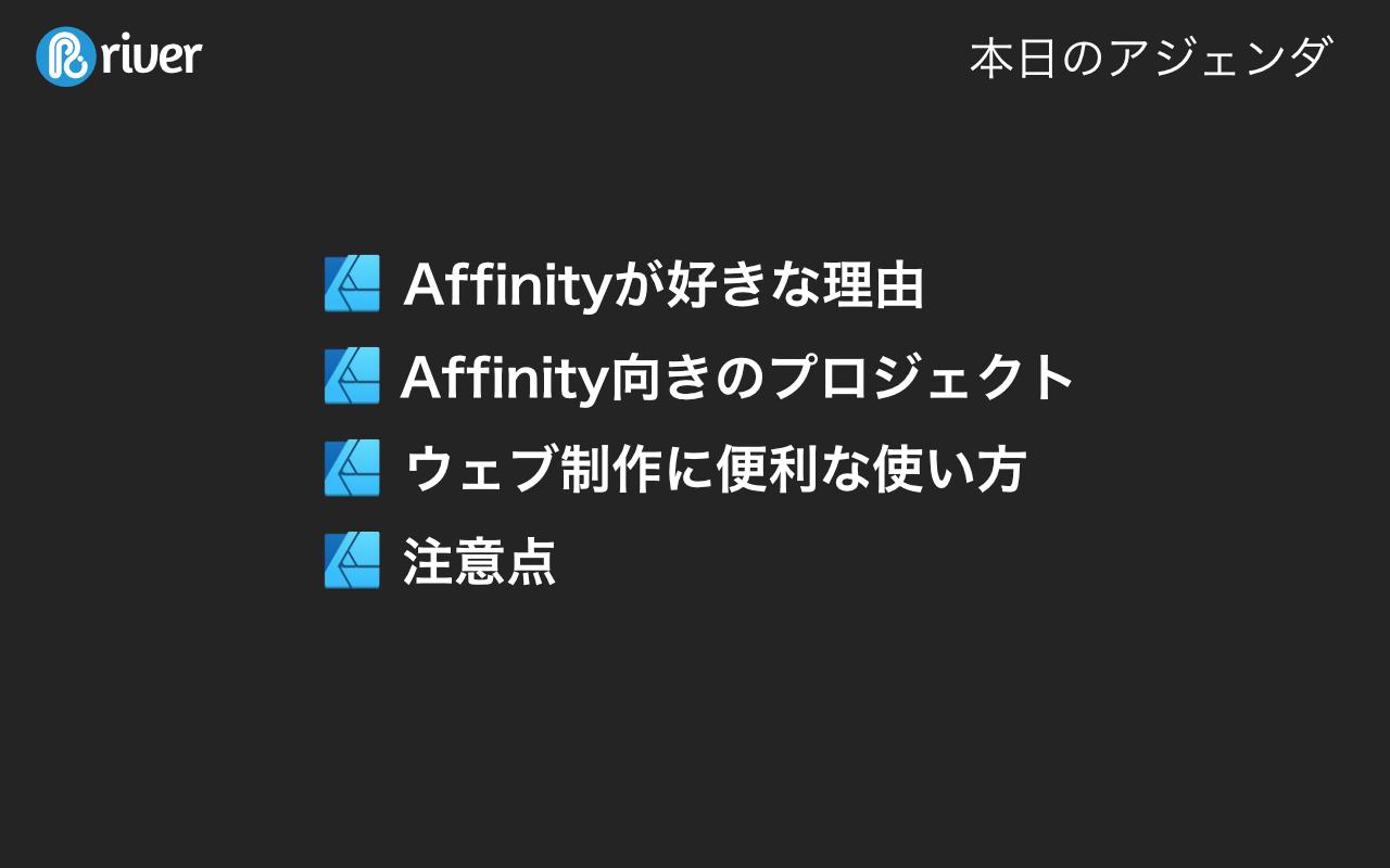 本日のアジェンダ。1. Affinityが好きな理由、2. Affinity向きのプロジェクト、3. ウェブ制作に便利な使い方、4. 注意点